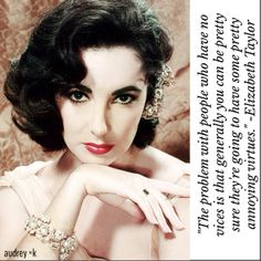 """The problem with people who have no vices that is generally you can be pretty sure they're going to have some pretty annoying virtues."" -Elizabeth Taylor"