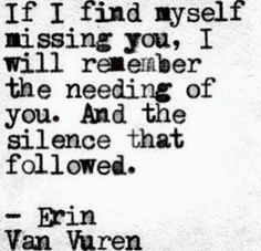 If I find myself missing you, I will remember the needing of you and the silence that followed.