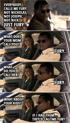 Captain Marvel Quote    Carol Danvers: Nicholas Joseph Fury? You have three names? Nick Fury: Everybody calls me Fury. Not Nicholas, not Joseph, not Nick. Just Fury. Carol Danvers: What does your Mom call you? Nick Fury: Fury. Carol Danvers: What do you call her? Nick Fury: Fury. Carol Danvers: What about your kids? Nick Fury: If I had them... they'd call me Fury.    Captain Marvel Quotes - Enjoy this funny scene from a Marvel movie. One of the best humor scene from the movie. Marvel Quotes, Funny Marvel Memes, Marvel Characters, Marvel Movies, Fury Quotes, Marvel Avengers, Avengers Humor, Marvel Television, Captain Marvel Carol Danvers
