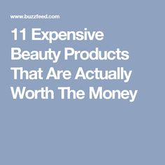11 Expensive Beauty Products That Are Actually Worth The Money