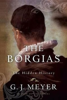 The Borgias: The Hidden History G J Meyer The startling truth behind one of the most notorious dynasties in history is revealed in a remarkable new account by the acclaimed author of The Tudors and A World Undone. Sweeping aside the gossip, slander, and distortion that have shrouded the Borgias for centuries, G. J. Meyer offers an unprecedented portrait of the infamous Renaissance family and their storied milieu. The Borgias