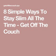 8 Simple Ways To Stay Slim All The Time - Get Off The Couch