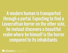 A modern human is transported through a portal. Expecting to find a Lovecraftian horror on the other side, he instead discovers a beautiful realm where he himself is the horror compared to its inhabitants.