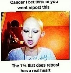 I hate memes like this. I feel like they exploit people with whatever illness. Sharing a meme is no reflection whatsoever on my opinion of cancer. It doesn't do anything. Feeling sorry for someone with cancer is not getting off your butt & raising money for research. It's just you trying to look like you care without actually putting in an effort. Don't try to guilt me into exploiting the plight of another person. Uh-uh.