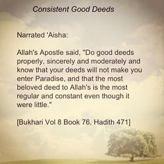 """Narrated `Aisha:  Allah's Messenger (sallallahu 'alaihi wa sallam) said, """"Do good deeds properly, sincerely and moderately and know that your deeds will not make you enter Paradise, and that the most beloved deed to Allah's is the most regular and constant even though it were little."""" Bukhari"""