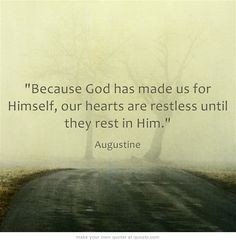 Because God has made us for Himself, our hearts are restless until they rest in Him.