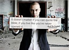 It doesn't matter if you can quote the Bible, if you live like you've never opened it. --David Alan Campbell