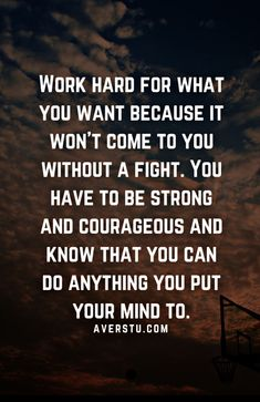 Work hard for what you want because it wont come to you without a fight. You have to be strong and courageous and know that you can do anything you put your mind to. 50 Top Life Changing Quotes And Sayings To Help Ac Want Quotes, Goal Quotes, Strong Quotes, Change Quotes, Me Quotes, Ambition Quotes, Courage Quotes, Hard Work Quotes, Work Hard
