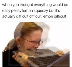 When you thought everything would be easy peasy lemon squeezy, but it\'s actually difficult difficult lemon difficult.
