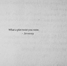 What a plot twist you were, are and remain.