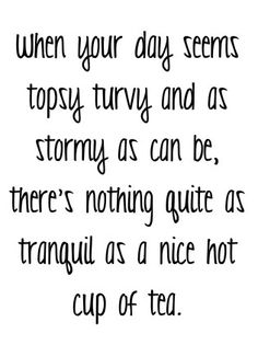 When your day seems topsy turvy and as stormy as can be, there's nothing quite as tranquil as a nice hot cup of tea.
