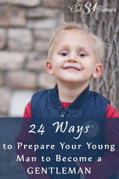 Boys will be boys! But how do you raise up a son so that he is also kind and polite? Strong and thoughtful? Here's how you can bring him up to be a gentleman too....24 Ways to Prepare Your Young Man to Become a Gentleman ~ Club31Women