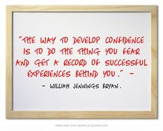 The way to develop confidence is to do the thing you fear and get a record of successful experiences behind you. -