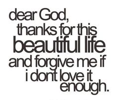 Dear Heavenly Father--Please help me to remember that You have given me life and that more abundant! In Jesus Name, Amen.
