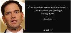 Conservatives aren't anti-immigrant - conservatives are pro-legal immigration. - Marco Rubio