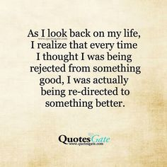 As I look back on my life, I now realize that every time I thought I was being rejected from something good, I was actually being re-directed to something better.
