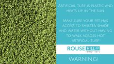 Artificial turf is plastic and heats up in the sun. Make sure your pet has access to shelter, shade and water without having to walk across hot artificial turf.