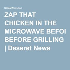 ZAP THAT CHICKEN IN THE MICROWAVE BEFORE GRILLING | Deseret News