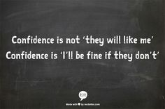 "Confidence is not ""they will like me,"" it's ""I'll be fine if they don't"""