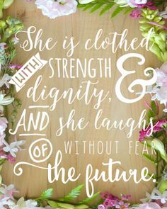 """She is clothed with strength and dignity, and she laughs without fear of the future."" A great inspiring free printable piece of artwork for women. A beautiful life quote for any girl or woman and it's yours free!"