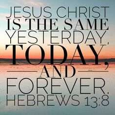 "Free Bible Verse Art Downloads for Printing or Sharing! bibleversestogo.com ""Jesus Christ is the same yesterday, today, and forever."" Hebrews 13:8 #verseoftheday #DailyBibleVerse #Scripture #scriptureart #BibleVerse #bibleverses #bibleverseoftheday #Jesus #Christian #truth #Godlovesyou #life"