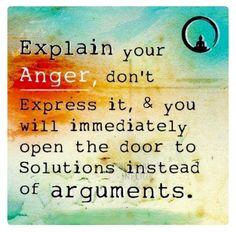 Explain your anger, don't express it, and you will immediately open the door to solutions instead if arguments.