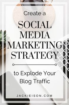 Create a Social Media Marketing Strategy to Explode Your Blog Traffic - Learn what you need to create an effective social media marketing strategy for your blog.