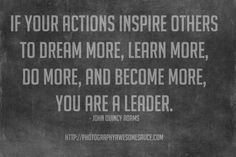 If your actions inspire others to dream more, learn more, do more, and become more, you are a leader. - John Quincy Adams