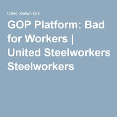 GOP Platform: Bad for Workers | United Steelworkers