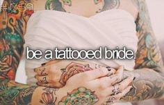 My mother asked me once how i was going to hide my tattoos with my wedding dress and what i would do if my husband didnt like them. I told her that my tattoos were apart of me and if someone couldnt accept that then they werent worth my time.