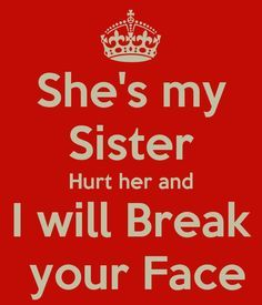 I love my sister!!! Mess with me? Fine. Mess with her? You better watch your back!!