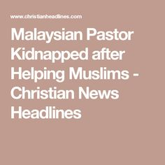 Malaysian Pastor Kidnapped after Helping Muslims - Christian News Headlines