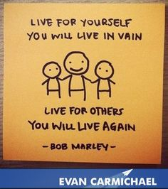 Live for others.   More inspiration at http://www.evancarmichael.com/