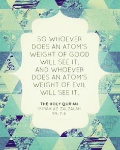 so whoever does an atom's weight of good will see it, and whoever does an atom's weight of evil will see it.