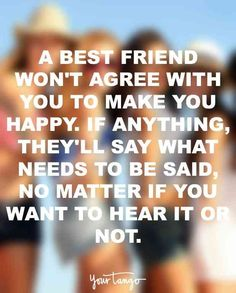 """A best friend won't agree with you to make you happy. If anything, they'll say what needs to be said, no matter if you want to hear it or not."""