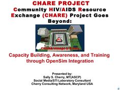 OSCC 2013 Presentation: Community HIV/AIDS Resource Exchange (CHARE) Project Goes Beyond: Capacity Building, Awareness, and Training through OpenSim Integration by Sally S. Cherry, BS, MT(ASCP) via slideshare