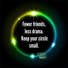 Fewer friends, less drama. Keep your circle small.