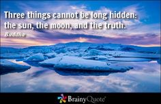 Three things cannot be long hidden: the sun, the moon, and the truth. - Buddha at BrainyQuote Mobile