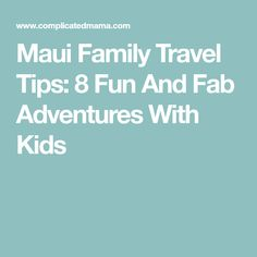 Maui Family Travel Tips: 8 Fun And Fab Adventures With Kids