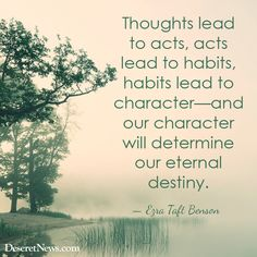 """""""Thoughts lead to acts, acts lead to habits, habits lead to character—and our character will determine our eternal destiny."""" — Ezra Taft Benson #sharegoodness"""
