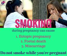 Smoking during pregnancy can cause:  1. Ectopic pregnancy 2. Foetal death 3. Miscarriage  Please do not smoke while you are pregnant.