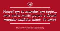 Pensei em te mandar um beijo… mas achei muito pouco e decidi mandar milhões deles. Te amo! http://www.lindasfrasesdeamor.org/frases/amor/beijo