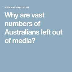 Why are vast numbers of Australians left out of media?