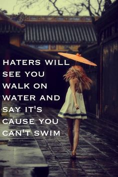 Haters will see you walk on water & say it's because you can't swim