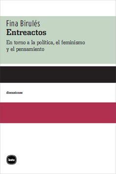 Entreactos : en torno a la política, el feminismo y el pensamiento / Fina Birulés ; traducido por Florencia González Brizuela