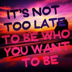 Its not too late to be who you want to be quotes quote inspirational quotes life lessons instagram instagram pictures instagram quotes instagram images