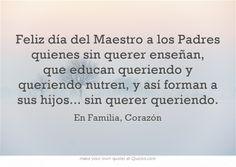 Feliz día del Maestro a los Padres quienes sin querer enseñan, que educan queriendo y queriendo nutren, y así forman a sus hijos... sin querer queriendo.