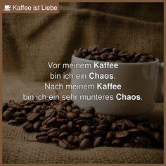 Vor meinem Kaffee  bin ich ein Chaos.  Nach meinem Kaffee  bin ich ein sehr munteres Chaos.