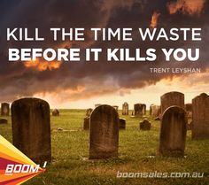 Kill the time waste before it kills you. - Trent Leyshan