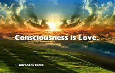 Consciousness is love. #Abraham Hicks